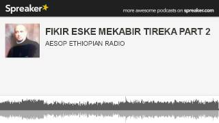 FIKIR ESKE MEKABIR TIREKA PART 2 (made with Spreaker)