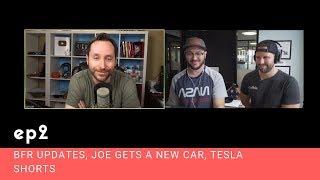 Ep. 2 - BFR Updates, Joe Gets A New Car, Tesla Shorts
