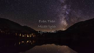 Micah Tyler - Even Then (Lyric Video)
