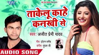 आ गया Ajeet Premi Yadav का हिट रोमांटिक गाना 2018 - Takelu Kahe Kankhi Se - Bhojpuri Superhit Song