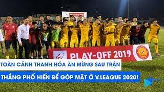 Toàn cảnh Thanh Hóa ăn mừng sau trận thắng Phố Hiến, góp mặt ở V.League 2020! | NEXT SPORTS