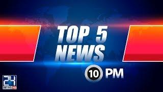 Top 5 News | 10:00 PM | 16 July 2018 | 24 News HD