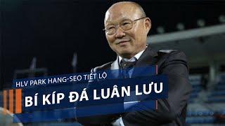 HLV Park Hang-seo tiết lộ bí kíp đá luân lưu   VTC1
