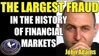 THE LARGEST FRAUD IN THE HISTORY OF FINANCIAL MARKETS | John Adams