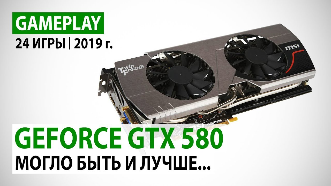 NVIDIA GeForce GTX 580 в реалиях 2019 года: 24 игры в Full HD - могло быть и лучше