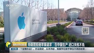 [国际财经报道]热点扫描 特朗普拒绝苹果请求:在中国生产 进口关税不免| CCTV财经
