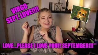**VIRGO** LOVE...PLEASE I LOVE YOU!! SEPTEMBER!!!**