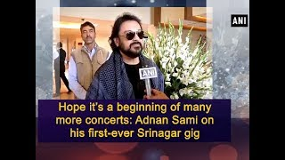Hope it's a beginning of many more concerts: Adnan Sami on his first-ever Srinagar gig - ANI News