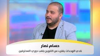 حسام نصار - نادي الوحدات يقترب من التتويج بلقب دوري المحترفين