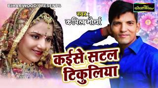 कईसे सटल टिकुलिया - Kayise Satal Tikuliya - Kapil Moriya - Bhojpuri New Song 2018