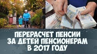 Перерасчет пенсии за детей пенсионерам в 2017 году последние новости