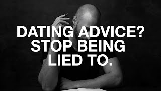 Dating advice? STOP BEING LIED TO!