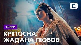 Завораживающая красота костюмированной драмы – Кріпосна. Жадана любов. Скоро на СТБ   Тизер 2021