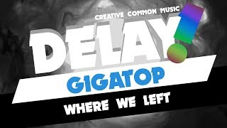 Gigatop - Where We Left [Delay! Creative Commons Music]