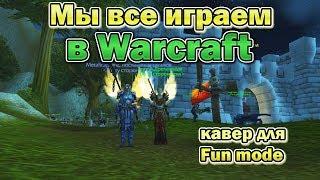 Кавер 'Мы все играем в Warcraft'/Fun_mode (от создателей Песни про паладина)
