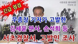긴급 점검 | 우종창 기자가 고발한 김세윤 판사, 손석희 등 서초경찰서, 고발인 조사