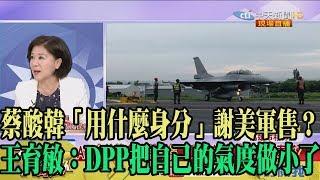 【精彩】蔡酸韓「用什麼身分」謝美軍售? 王育敏:DPP把自己的氣度做小了