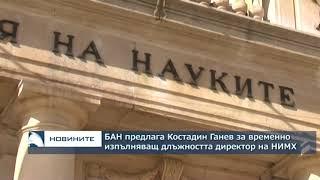 БАН предлага Костадин Ганев за временно изпълняващ длъжността директор на НИМХ