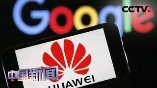 [中国新闻] 美企吃不消 美高官呼吁缓禁华为 谷歌后悔断供华为 游说美政府解禁 | CCTV中文国际