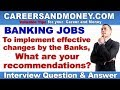 To implement changes by Banks, share your recommendations? - Bank Interview Question & Answer