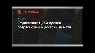 Смотреть Грушевский: ЦСКА провёл потрясающий и достойный матч онлайн