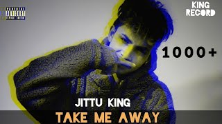 TAKE ME AWAY  FT.  JITTU KING SAD RAP SONG (OFFICIAL VIDEO) 2021