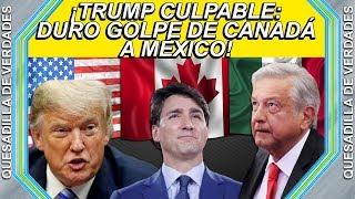 DURO GOLPE DE CANADÁ A MÉXICO POR CULPA DE TRUMP