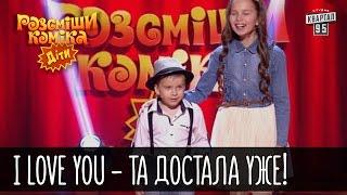 I love you - Та достала уже! | Рассмеши комика Дети 2016