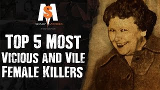 Top 5 Most VICIOUS and VILE FEMALE KILLERS