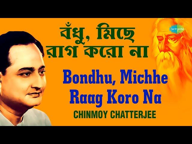 Bondhu Michhe Raag Koro Na   বঁধু, মিছে রাগ কোরো না   Chinmoy Chatterjee   Rabindranath Tagore