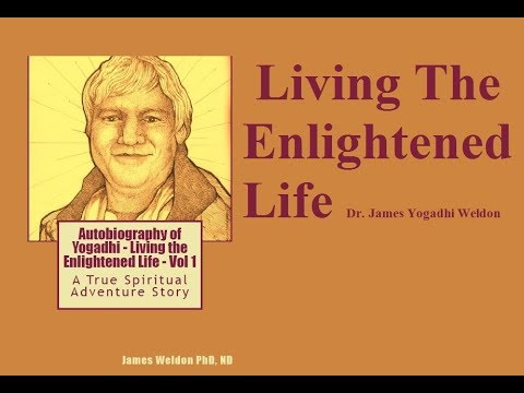 WATCH THIS FIRST! - Living The Enlightened Life Dr James Yogadhi Weldon