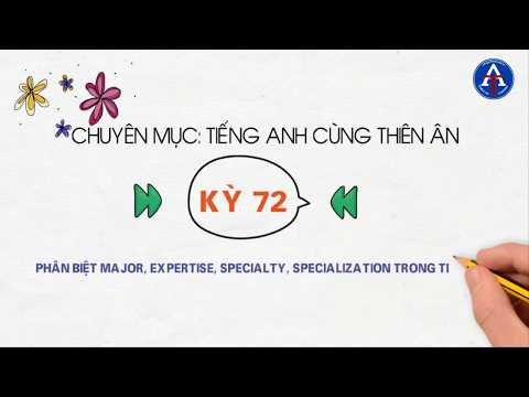 [TIẾNG ANH CÙNG THIÊN ÂN] - Kỳ 72 : Phân Biệt Major, Expertise, Specialty, Specialization