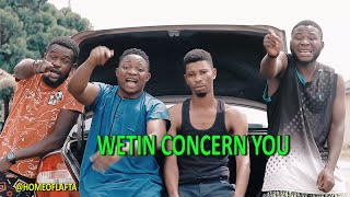 WETIN CONCERN YOU - Homeoflafta comedy