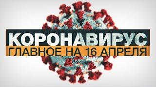Коронавирус в России и мире: главные новости о распространении COVID-19 к 16 апреля