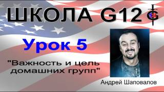 """Школа G12 Урок 5 """"Важность и цель домашних групп"""" 12ть Пастор Андрей Шаповалов"""