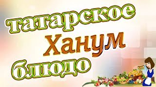 Ханум - национальное татарское блюдо, рецепт приготовления!