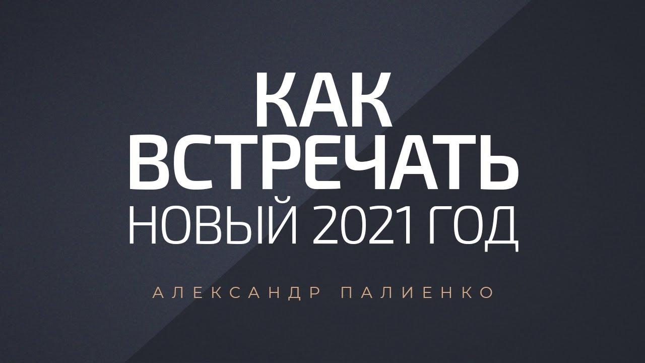 Как встречать новый 2021 год. Александр Палиенко.