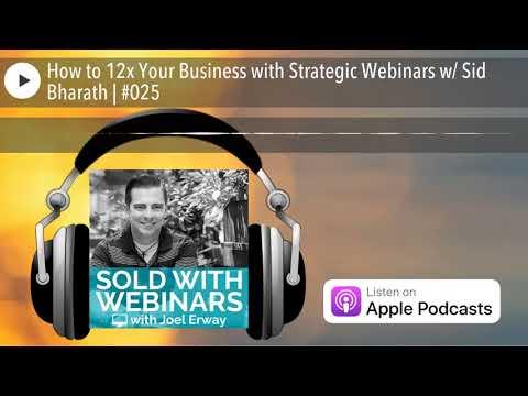 How to 12x Your Business with Strategic Webinars w/ Sid Bharath   #025
