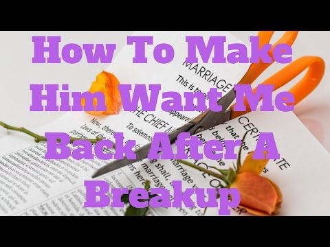 How To Make Him Want Me Back After A Breakup