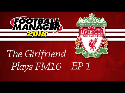 The Girlfriend Plays Football Manager 2016 - Liverpool EP1