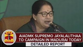 Detailed Report : AIADMK Supremo Jayalalithaa To Campaign in Madurai Today – Thanthi Tv