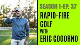 Rapid-Fire Golf With Eric Cogorno - Season 1- Episode 37