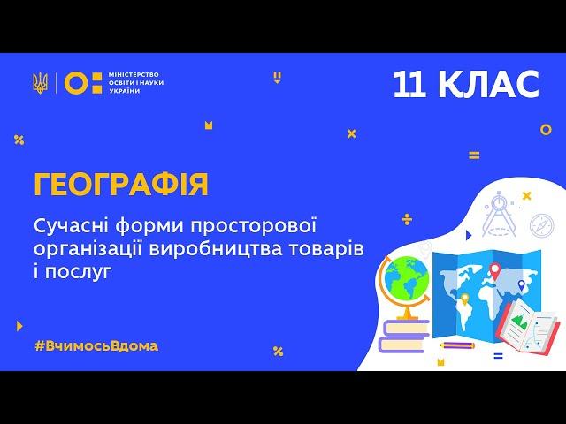 11клас. Географія. Сучасні форми просторової організації виробництва товарів/послуг в Україні (Тиж9:ВТ)