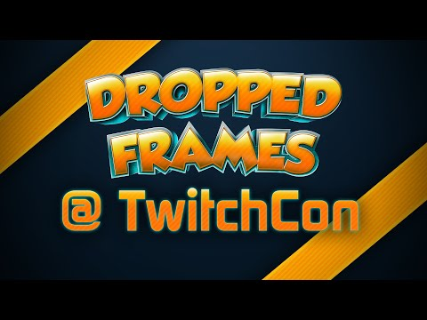 Dropped Frames Live From TwitchCon
