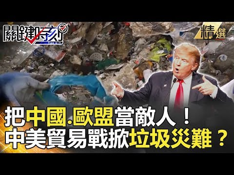 把中國、歐盟當敵人!中美貿易戰掀垃圾災難? - 關鍵時刻精選