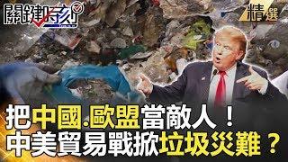 把中國、歐盟當敵人!中美貿易戰掀垃圾災難? - 關鍵時刻精選 朱學恒 黃世聰 王瑞德 黃創夏 丁學偉