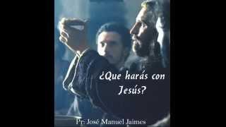¿ QUE HARÁS CON JESUS ?..... Pr.:  José Manuel Jaimes..