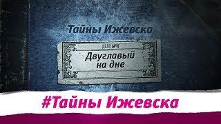 Тайны Ижевска. Выпуск №4. Двуглавый на дне