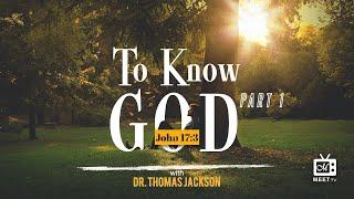 Dr. Thomas Jackson - To Know God ~ John 17:3 KJV Part 1