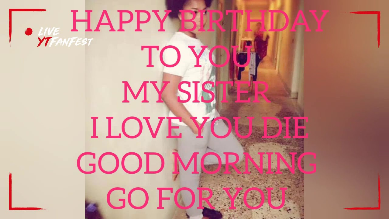 Happy Birthday To You My Sweet Sister Good Morning Go For You My